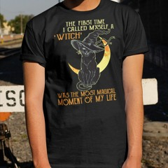 Black cat The first time I called myself a witch was the most magical moment of my life shirt