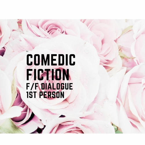 Comedic Fiction, 1st person with f/f dialogue