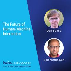The Future of Human-Machine Interaction with Dan Bohus and Siddhartha Sen - #499