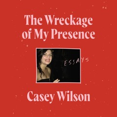 THE WRECKAGE OF MY PRESENCE by Casey Wilson