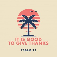 366 It Is Good To Give Thanks (Psalm 92) Sermon
