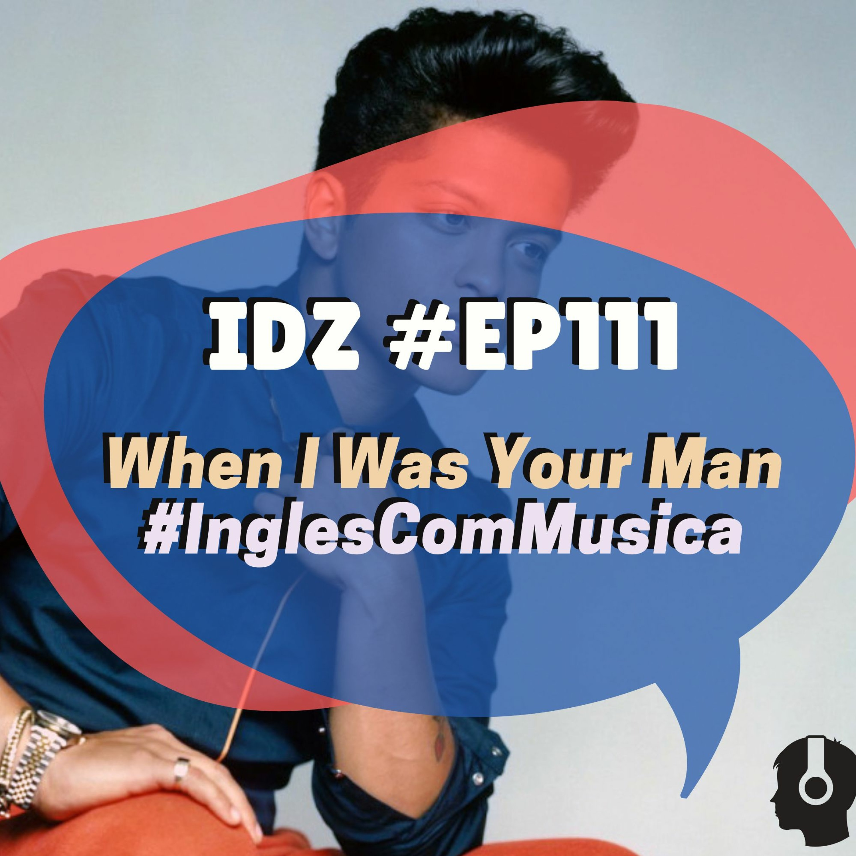 IDZ #111 - When I Was Your Man [Inglês com música - Bruno Mars]
