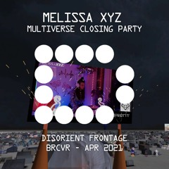 MELISSA XYZ - Multiverse Closing Party - Disorient Frontage - Apr 2021
