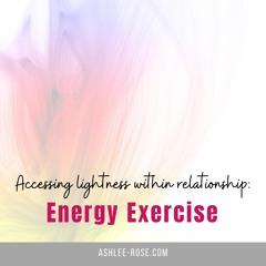 Energy Exercise: Accessing Lightness Within Relationship
