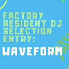FACTORY RESIDENT DJ SELECTION ENTRY: Waveform