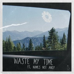 Waste My Time - ft. NAMES NOT ANDY (p. idly blare)