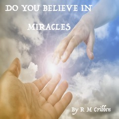 Do You Believe In Miracles © 2018 All Rights Reserved by R M Cribben