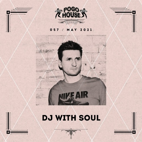 Pogo House Podcast #057 - Dj With Soul (May 2021)