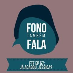 FTF Episódio 67: Já Acabou, Jéssica?
