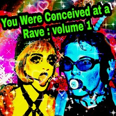 You Were Conceived at a Rave vol. 1