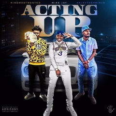Acting Up - Mike Jay X KingMostWanted X Arjay