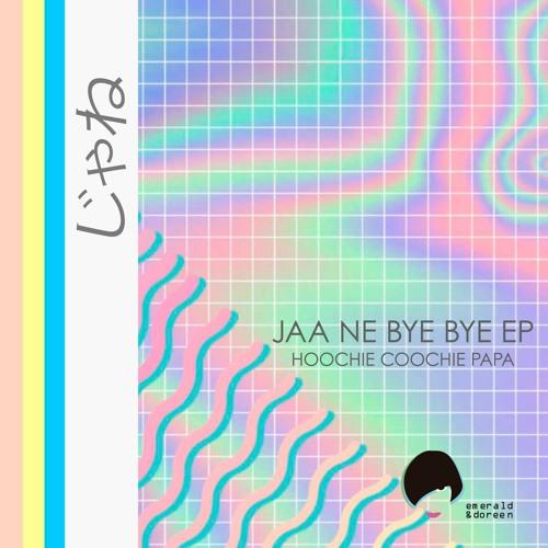 Hoochie Coochie Papa - Jaa Ne Bye Bye (Original Mix)