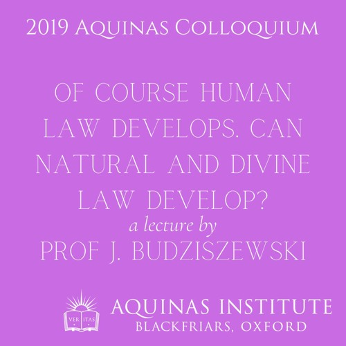 Of Course Human Law Develops. Can Natural and Divine Law Develop? - Prof J. Budziszewski