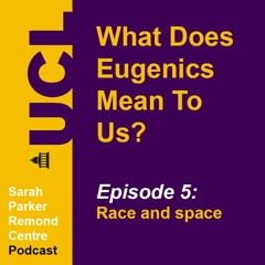 What Does Eugenics Mean To Us? Episode 5: Race and space