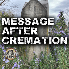 Message After Cremation | True Ghost Stories