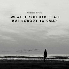 What if you had it all but nobody to call....