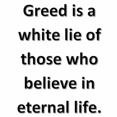 Greed is a white lie of those who believe in eternal life.
