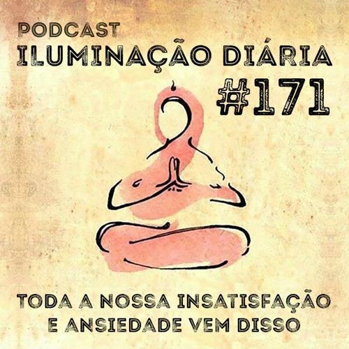 #171 - Toda A Nossa Ansiedade E Insatisfação Vem Disso