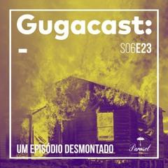 Um Episódio Desmontado - Gugacast - S06E23