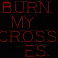 BURN MY CROSSES