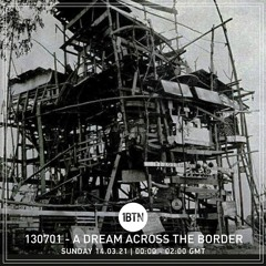 130701 - A Dream Across The Border - radio show on 1BTN - 14.03.21