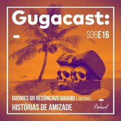 Goonies do Recôncavo Baiano e outras HISTÓRIAS DE AMIZADE - Gugacast - S06E16
