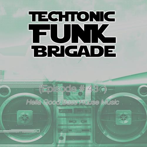 Techtonic Funk Brigade - Episode #43 - BASS HOUSE episode