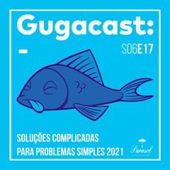 Soluções Complicadas para Problemas Simples 2021  - Gugacast - S06E17