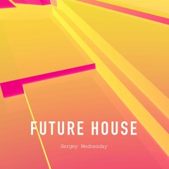 Sergey Wednesday - Future House (Original Mix)