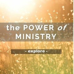The Power of Ministry - Part 4 (Explore)