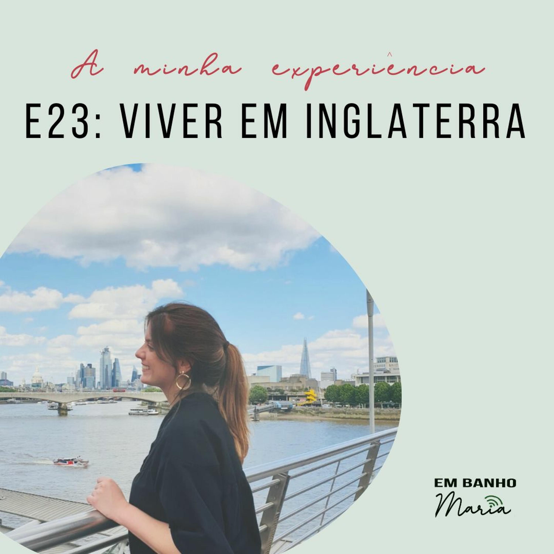 E23: Viver em Inglaterra, a minha experiência