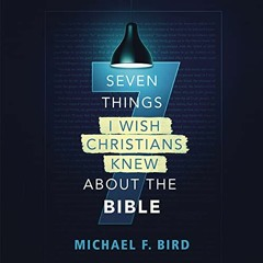 SEVEN THINGS I WISH CHRISTIANS KNEW ABOUT THE BIBLE by Michael F. Bird | Chapter 1