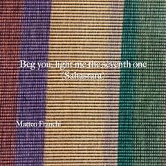 Beg You, Light Me The Seventh One (Sahasrara)