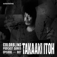 Colorblind Podcast Series 007 - Takaaki Itoh