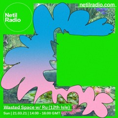 Wasted Space - Ru (12th Isle) & Coolant Bowser - Netil Radio - March 21