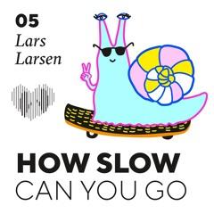 How Slow Can You Go #5 - Lars Larsen