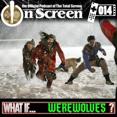 OnScreen Podcast 014 - What If... Werewolves?