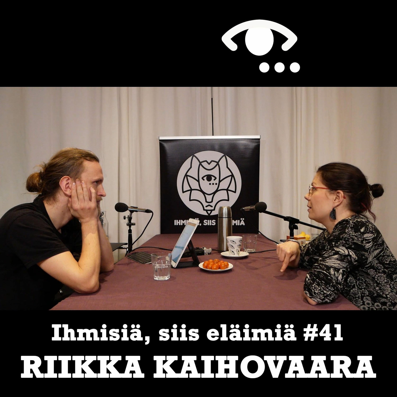#41: Riikka Kaihovaara. Villiys. Hajoaminen. Tappaminen. Kehollisuus. Rumuus.
