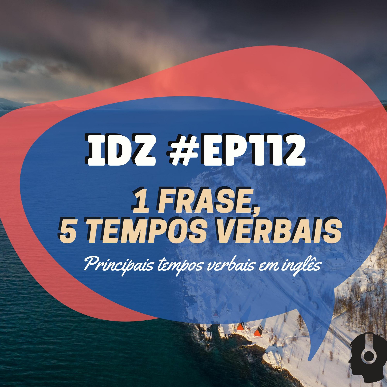 IDZ #112 - 1 Frase, 5 Tempos Verbais [Revisão tempos verbais]