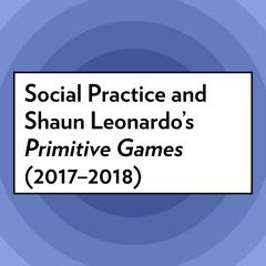 "Social Practice and Shaun Leonardo's ""Primitive Games"", 2017–2018"