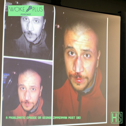 The Woke Plus Podcast EP 4    A Problematic Episode Or George Zimmerman Must Die!