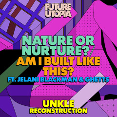 Nature or Nurture? / Am I Built Like This? (UNKLE Reconstruction) [feat. Jelani Blackman & Ghetts]