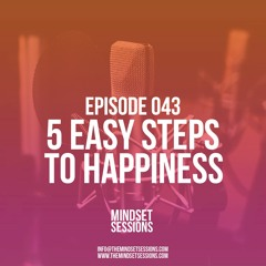 The Mindset Sessions Ep 43, 5 Easy Steps To Happiness