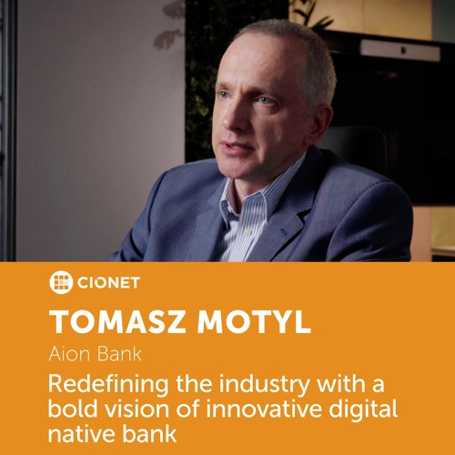 Tomasz Motyl – CIO of Aion Bank – Redefining the industry with a bold vision of digital native bank