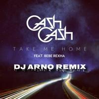 Cash Cash Ft. Bebe Rexha - Take Me Home (DJ Arno Remix)