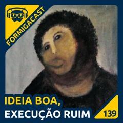 Ideia Boa, Execução Ruim - FormigaCast 139
