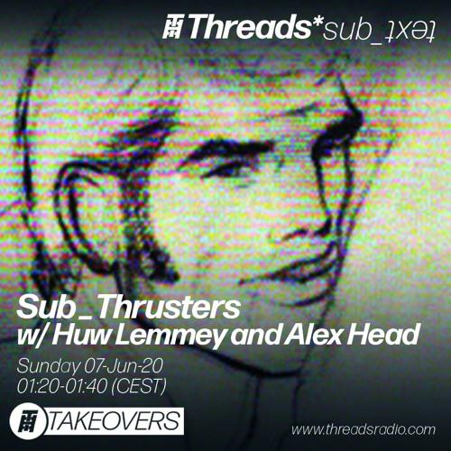 Sub_Thrusters w/ Huw Lemmey & Alex Head 06-Jun-20 (Threads*sub_ʇxǝʇ)