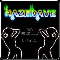 HazeDave X JYYE - On My Body [ R E M I X ]
