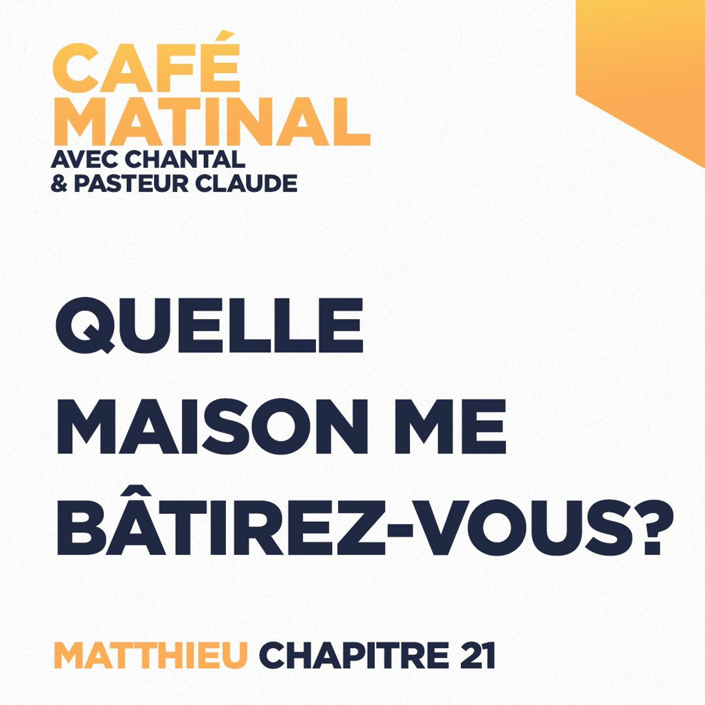CAFÉ MATINAL - 21 Mai 2021 - Matthieu 21 - Quelle Maison Me Bâtirez-Vous ?