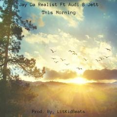 Jay Da Realist Ft Audi 8 Jett - This Morning [Prod. By, LitKidBeats]